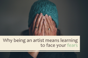 Why Being an Artist Means Learning to Face Your Fears