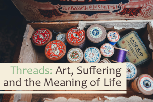 Threads: Art, Suffering and the Meaning of Life
